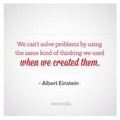 Quote that reads We can't solve problems by using the same kind of thinking we used when we created them. - Albert Einstein